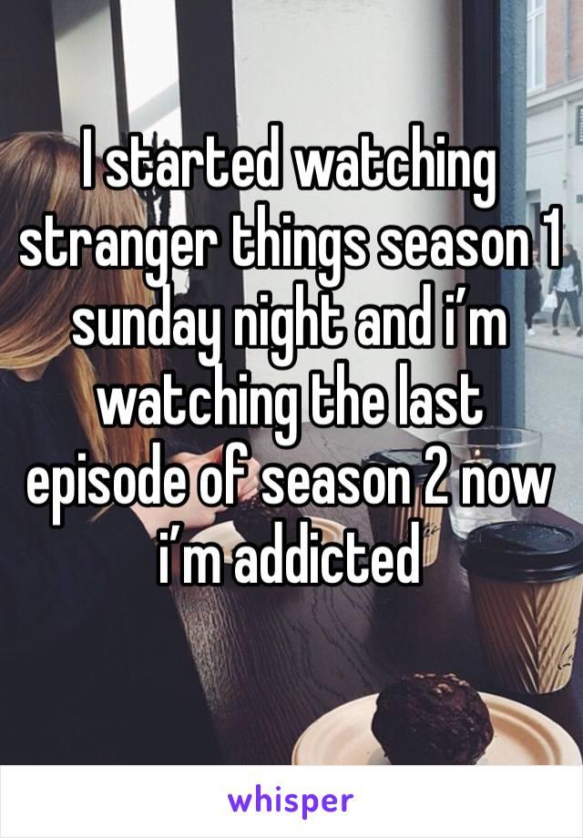 I started watching stranger things season 1 sunday night and i'm watching the last episode of season 2 now  i'm addicted