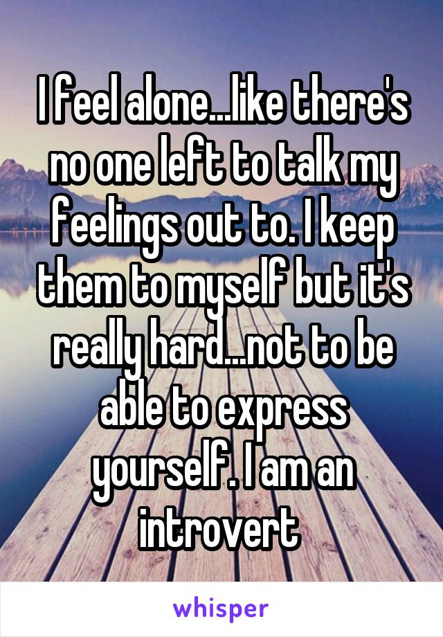I feel alone...like there's no one left to talk my feelings out to. I keep them to myself but it's really hard...not to be able to express yourself. I am an introvert