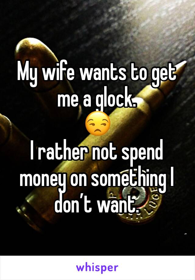 My wife wants to get me a glock.  😒 I rather not spend money on something I don't want.