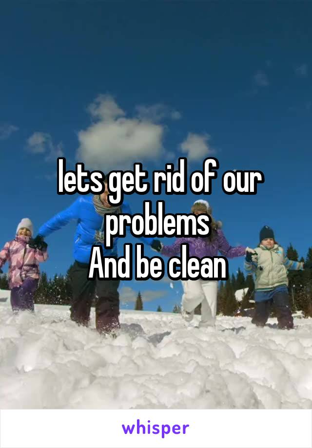lets get rid of our problems And be clean