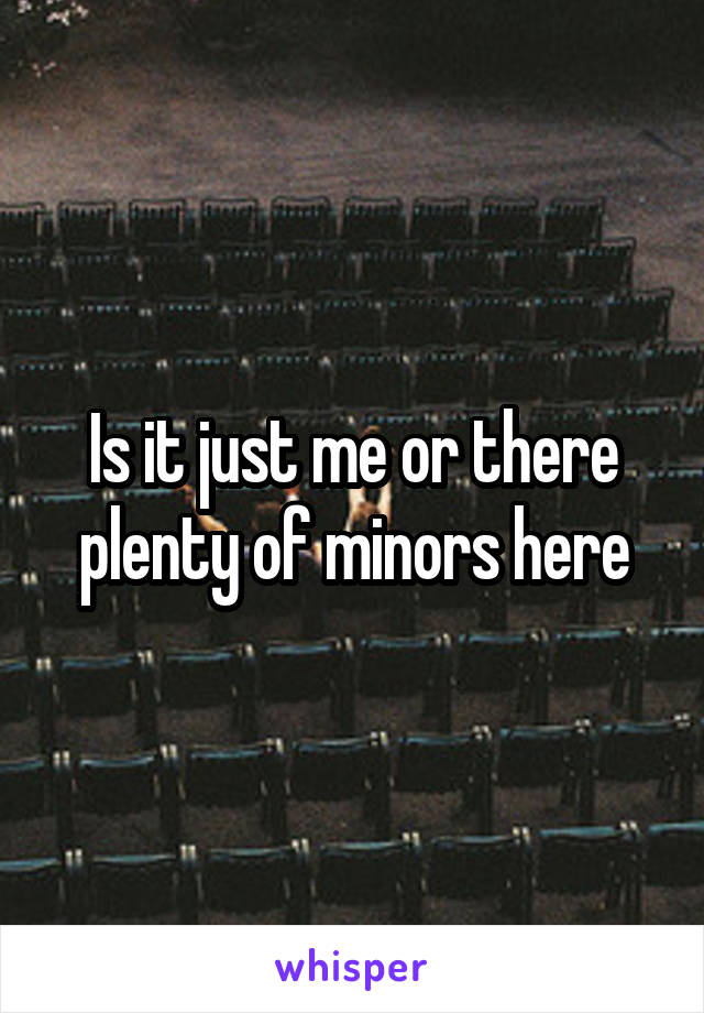 Is it just me or there plenty of minors here