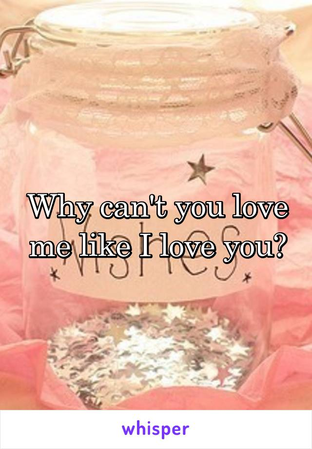 Why can't you love me like I love you?