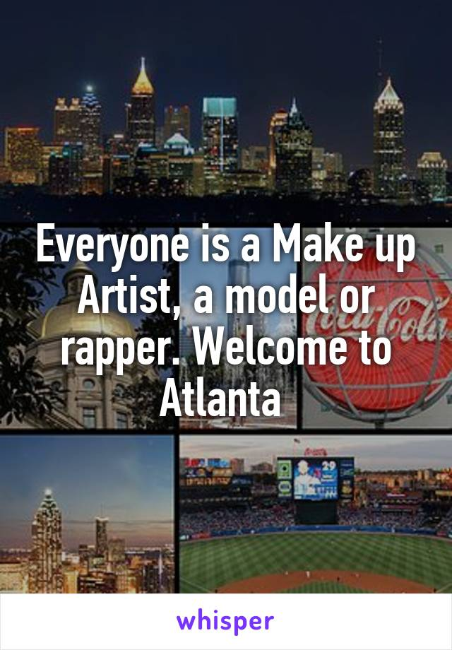 Everyone is a Make up Artist, a model or rapper. Welcome to Atlanta