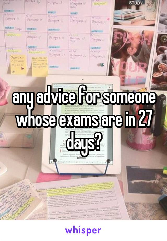 any advice for someone whose exams are in 27 days?