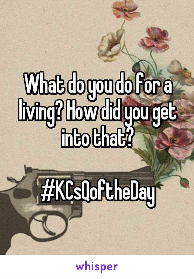 What do you do for a living? How did you get into that?  #KCsQoftheDay