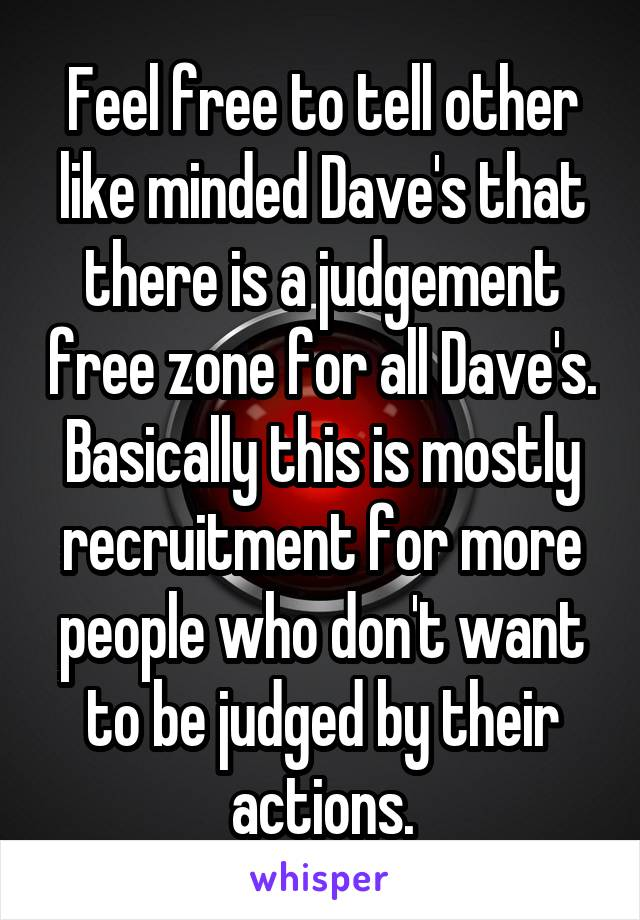 Feel free to tell other like minded Dave's that there is a judgement free zone for all Dave's. Basically this is mostly recruitment for more people who don't want to be judged by their actions.
