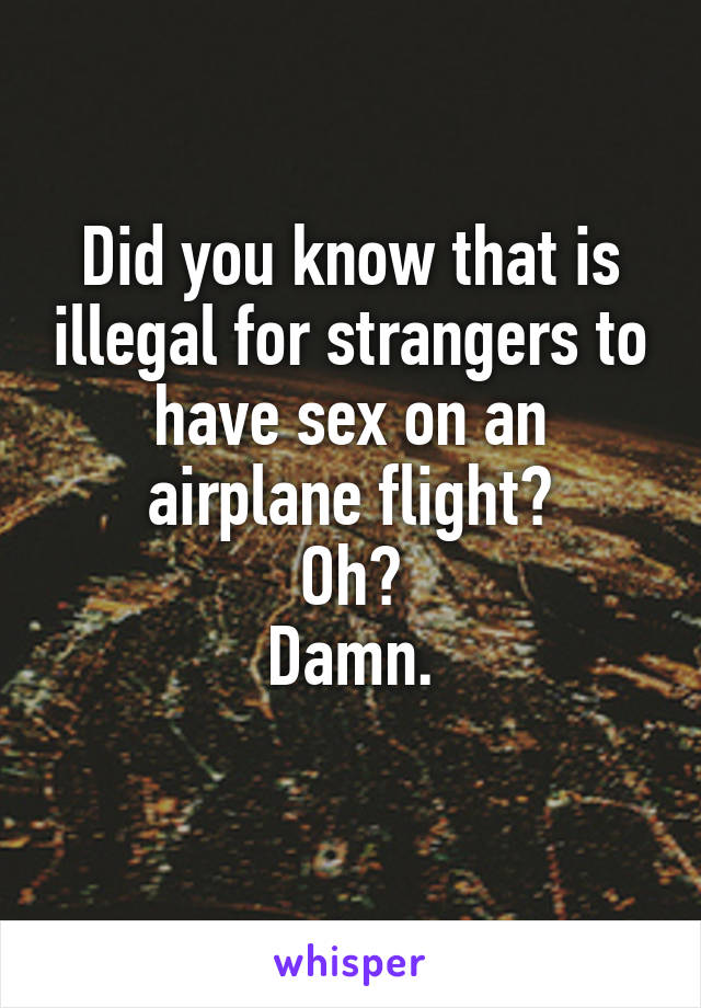 Did you know that is illegal for strangers to have sex on an airplane flight? Oh? Damn.