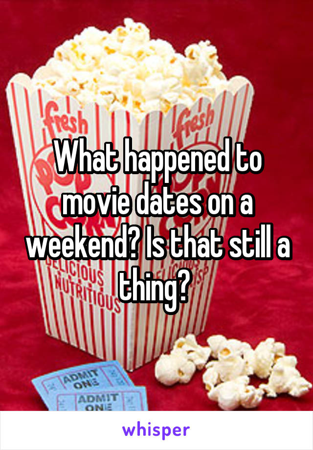 What happened to movie dates on a weekend? Is that still a thing?