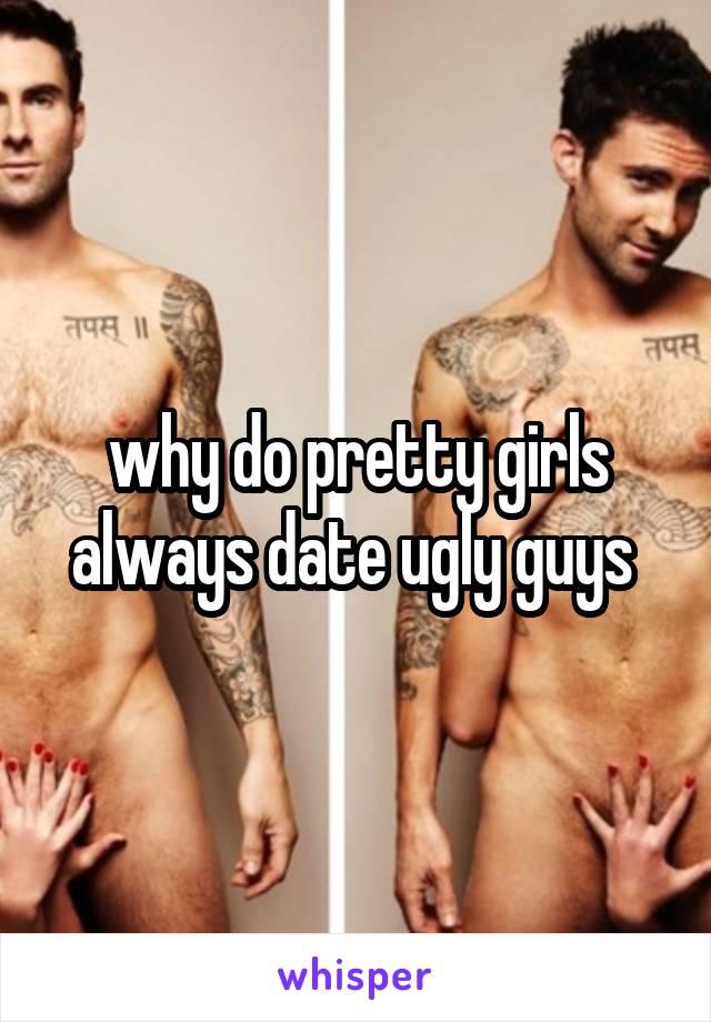 why do pretty girls always date ugly guys