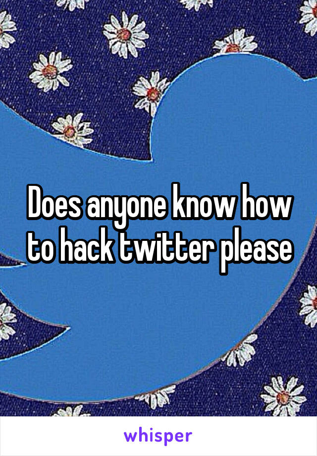 Does anyone know how to hack twitter please