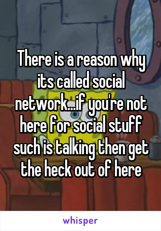 There is a reason why its called social network...if you're not here for social stuff such is talking then get the heck out of here