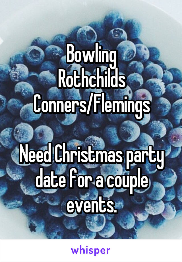 Bowling Rothchilds Conners/Flemings  Need Christmas party date for a couple events.