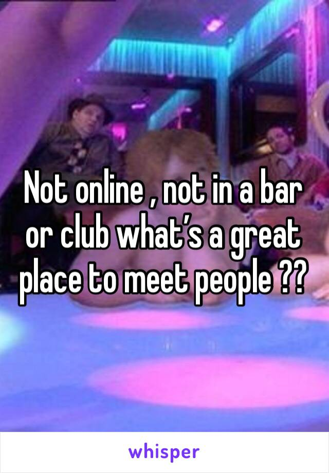 Not online , not in a bar or club what's a great place to meet people ??
