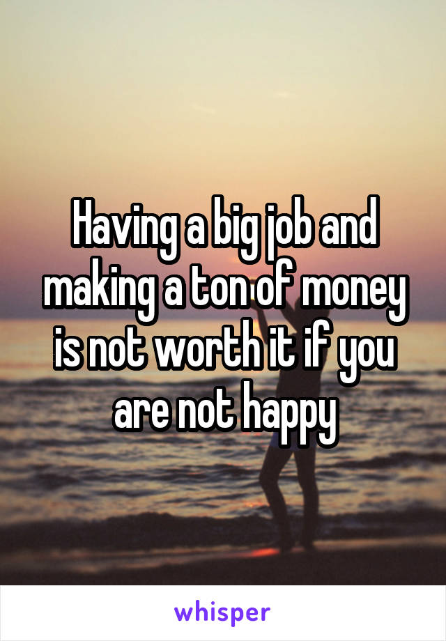Having a big job and making a ton of money is not worth it if you are not happy