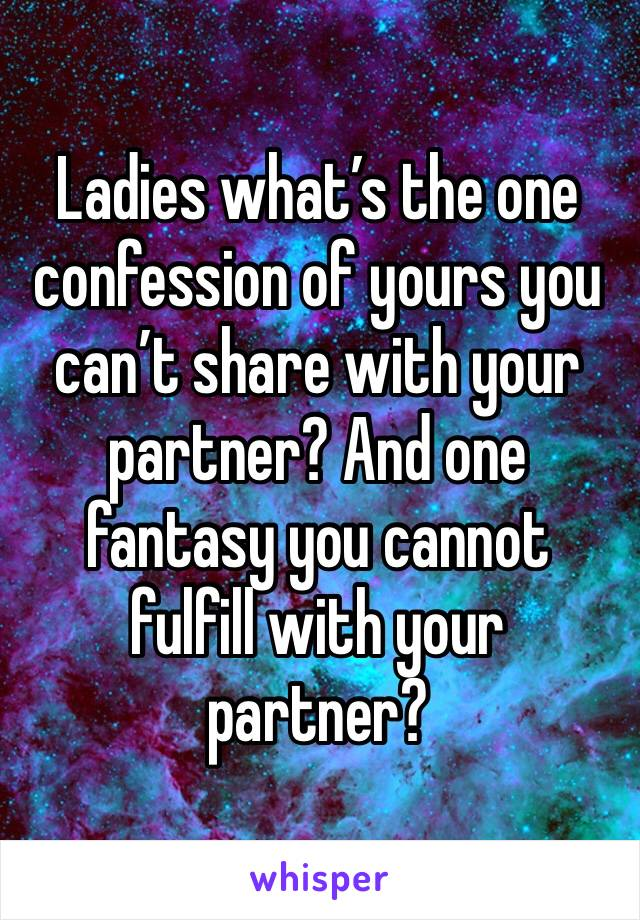 Ladies what's the one confession of yours you can't share with your partner? And one fantasy you cannot fulfill with your partner?