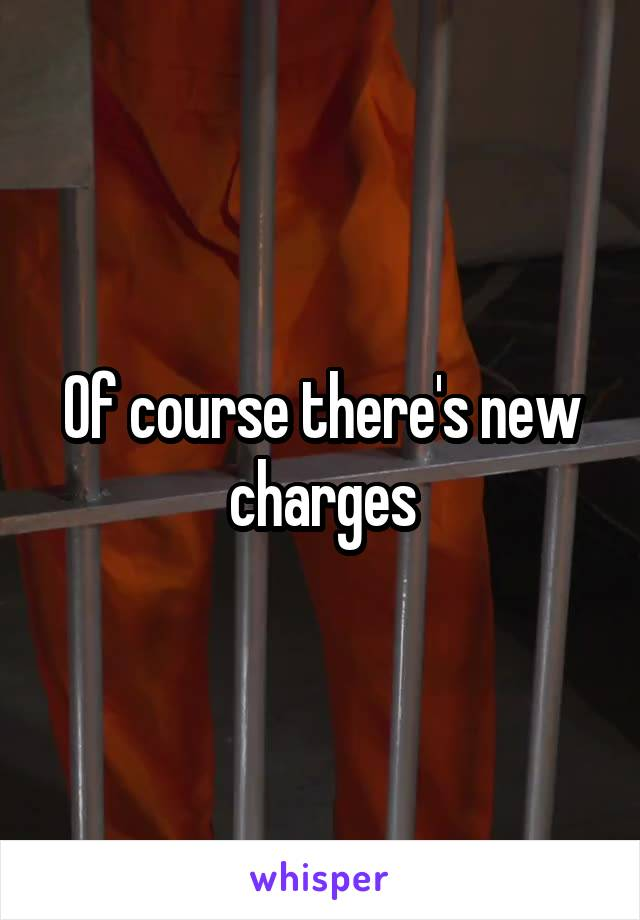 Of course there's new charges
