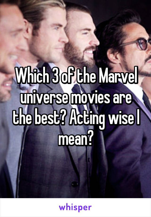 Which 3 of the Marvel universe movies are the best? Acting wise I mean?