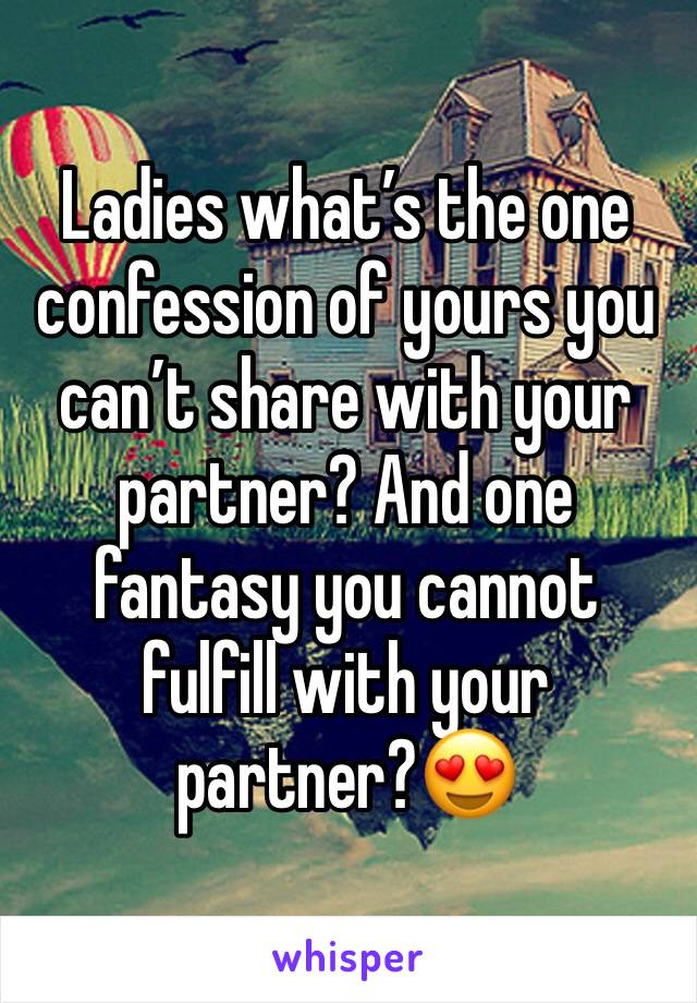Ladies what's the one confession of yours you can't share with your partner? And one fantasy you cannot fulfill with your partner?😍