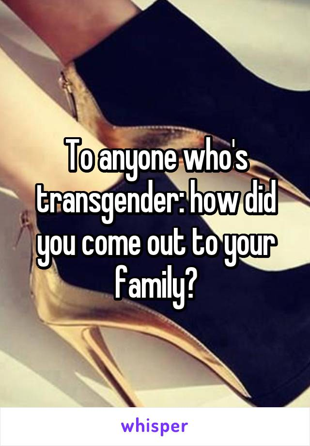 To anyone who's transgender: how did you come out to your family?