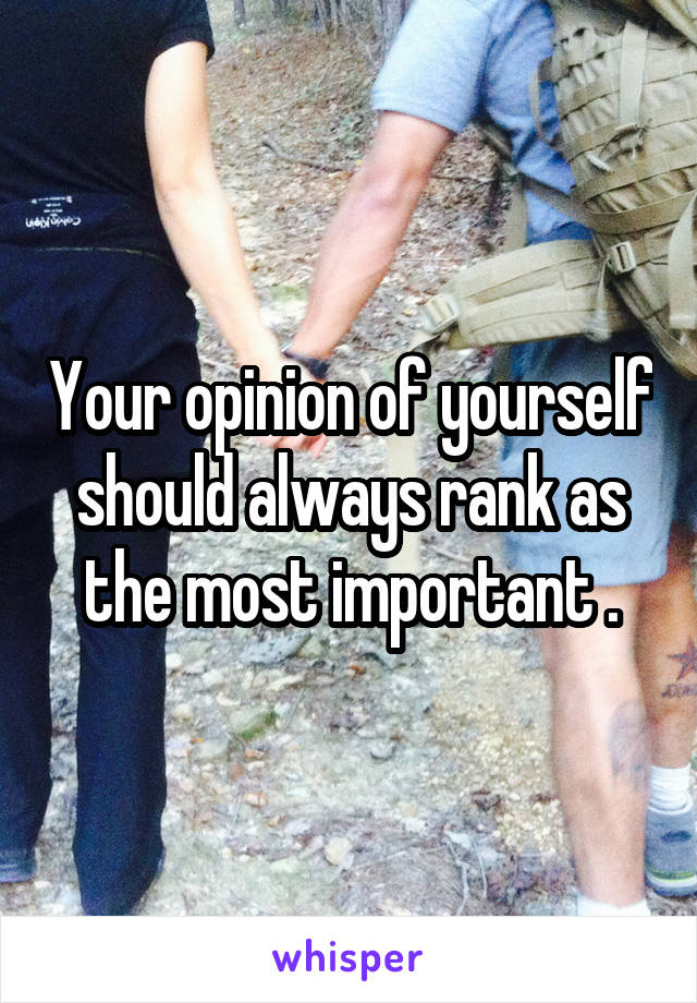 Your opinion of yourself should always rank as the most important .