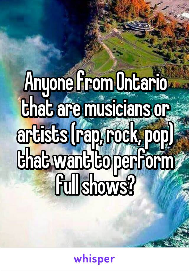 Anyone from Ontario that are musicians or artists (rap, rock, pop) that want to perform full shows?