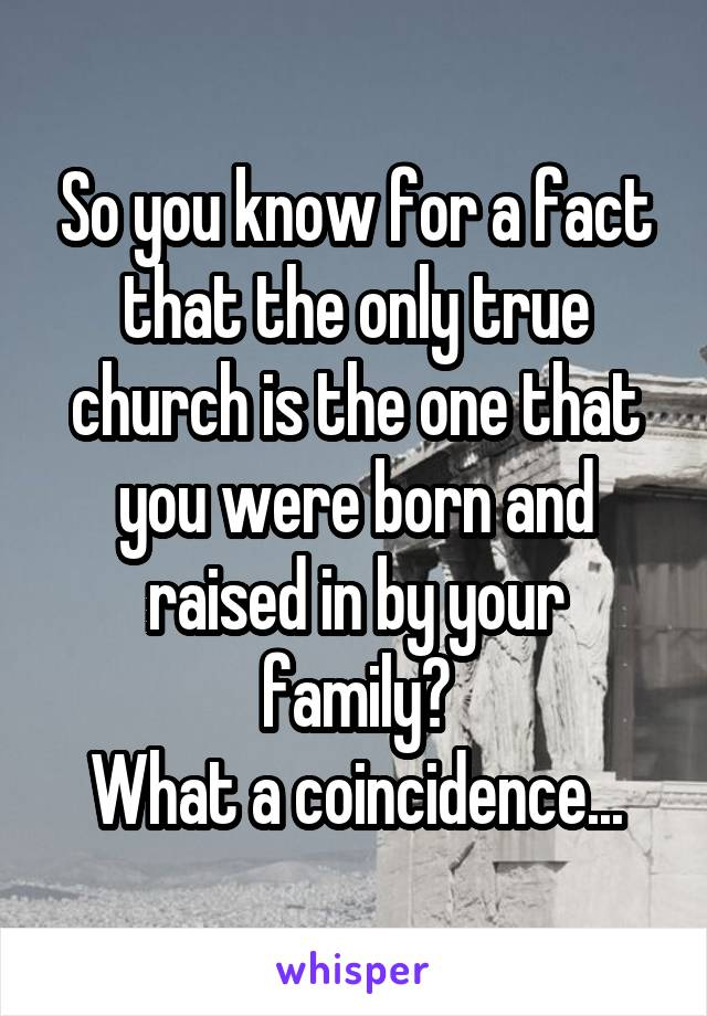 So you know for a fact that the only true church is the one that you were born and raised in by your family? What a coincidence...