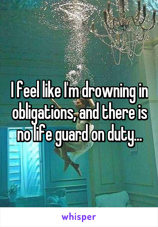 I feel like I'm drowning in obligations, and there is no life guard on duty...