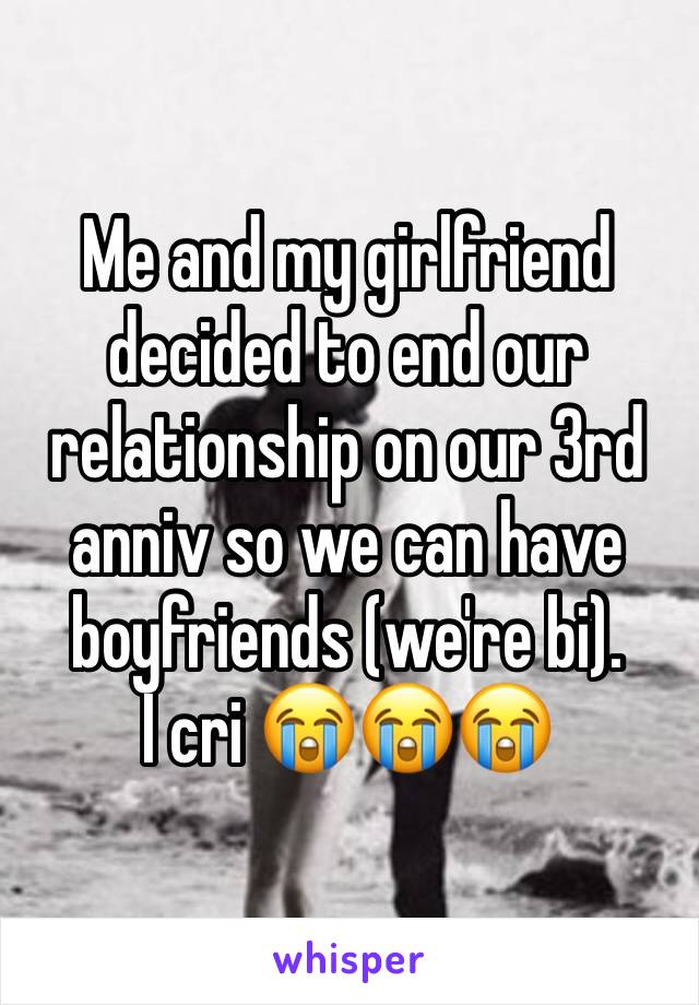 Me and my girlfriend decided to end our relationship on our 3rd anniv so we can have boyfriends (we're bi).  I cri 😭😭😭