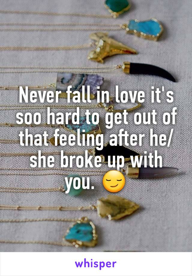 Never fall in love it's soo hard to get out of that feeling after he/she broke up with you. 😏