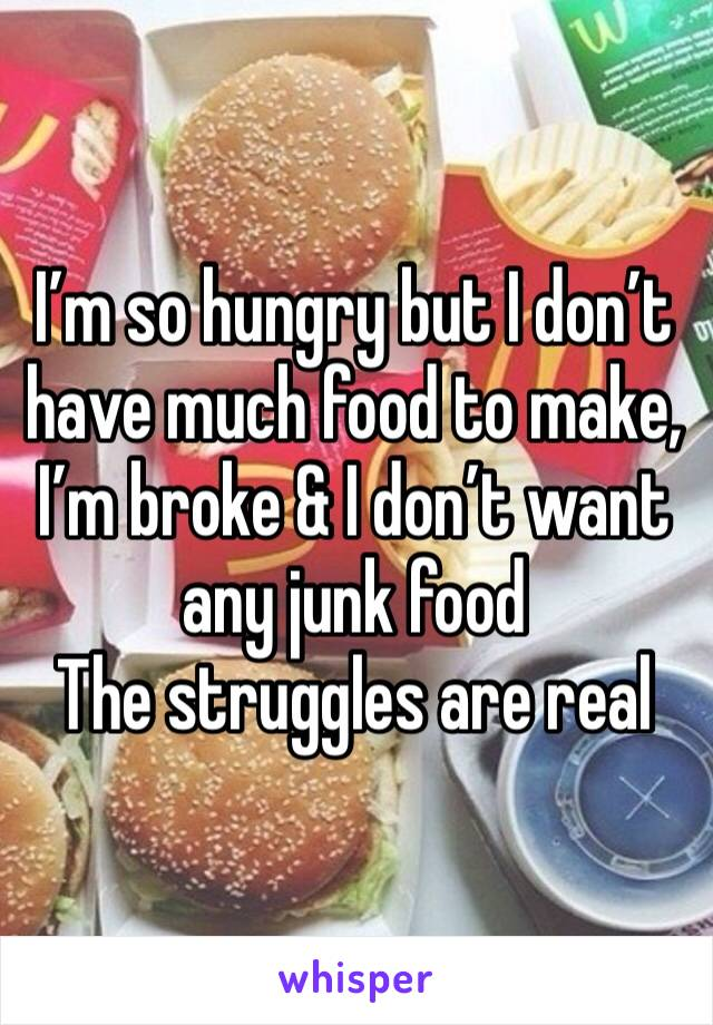 I'm so hungry but I don't have much food to make, I'm broke & I don't want any junk food  The struggles are real