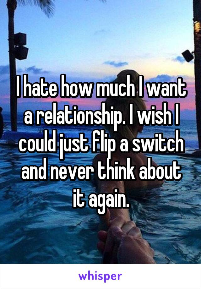 I hate how much I want a relationship. I wish I could just flip a switch and never think about it again.