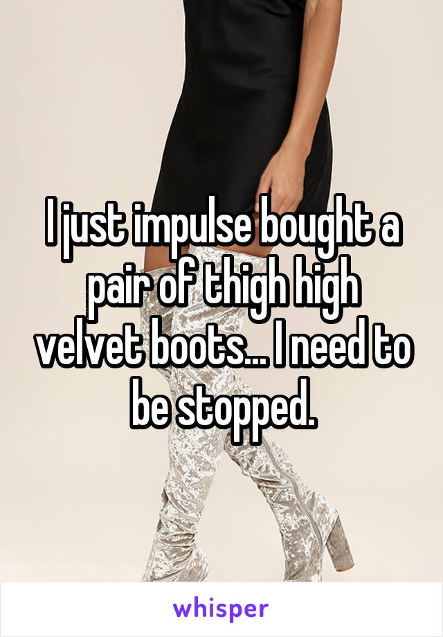 I just impulse bought a pair of thigh high velvet boots... I need to be stopped.