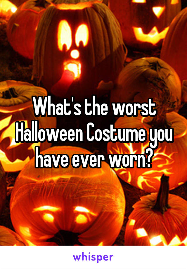 What's the worst Halloween Costume you have ever worn?