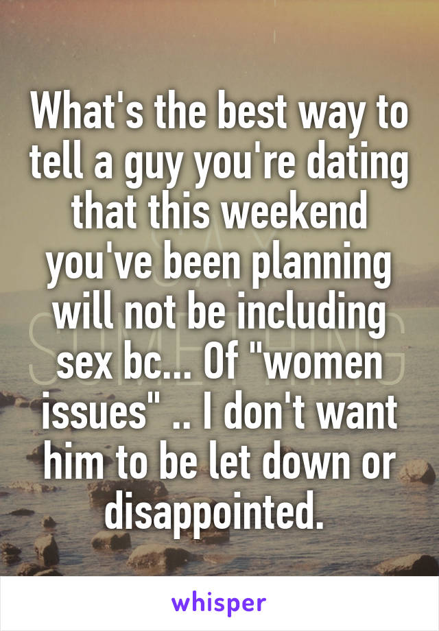 "What's the best way to tell a guy you're dating that this weekend you've been planning will not be including sex bc... Of ""women issues"" .. I don't want him to be let down or disappointed."