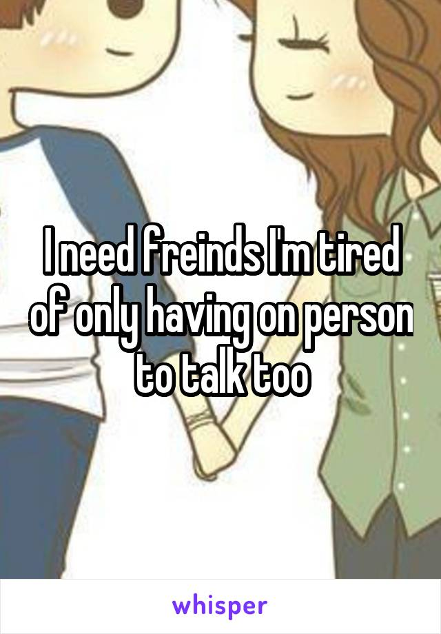 I need freinds I'm tired of only having on person to talk too