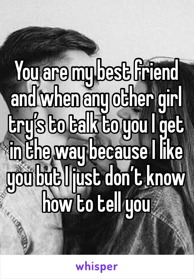 You are my best friend and when any other girl try's to talk to you I get in the way because I like you but I just don't know how to tell you