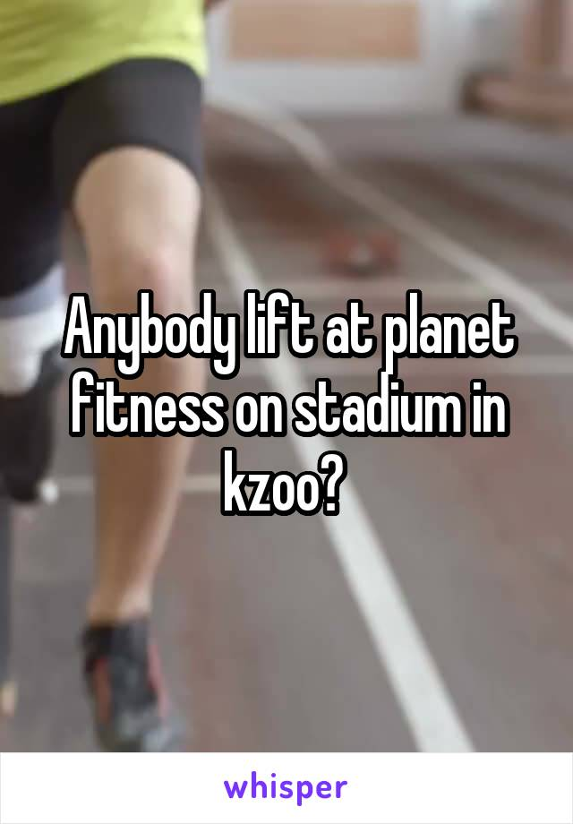 Anybody lift at planet fitness on stadium in kzoo?