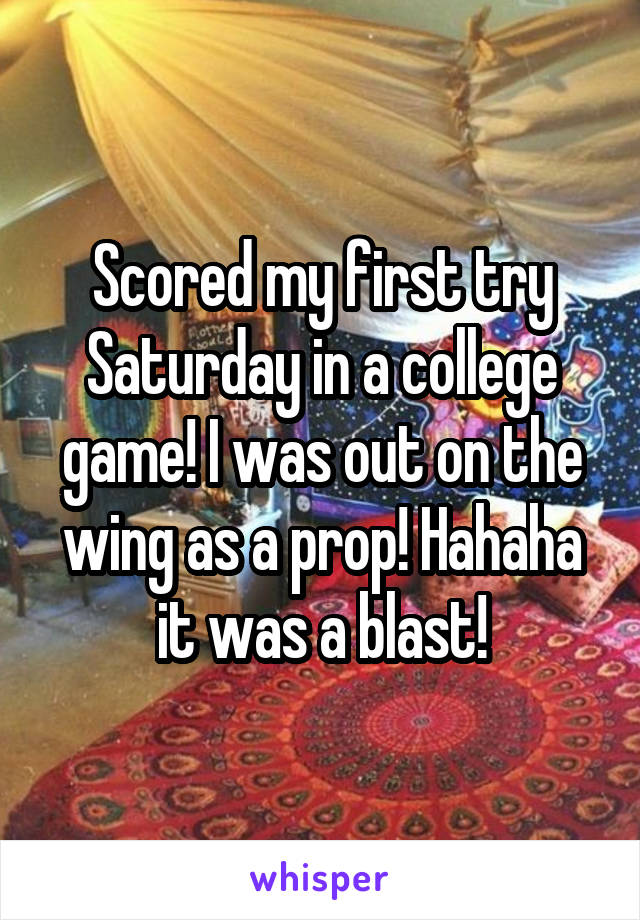 Scored my first try Saturday in a college game! I was out on the wing as a prop! Hahaha it was a blast!
