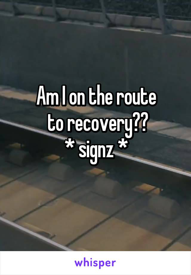 Am I on the route  to recovery?? * signz *