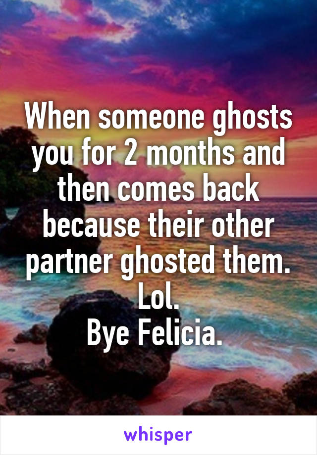 When someone ghosts you for 2 months and then comes back because their other partner ghosted them. Lol. Bye Felicia.