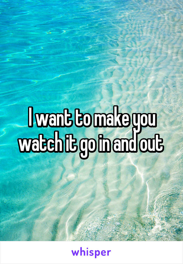 I want to make you watch it go in and out