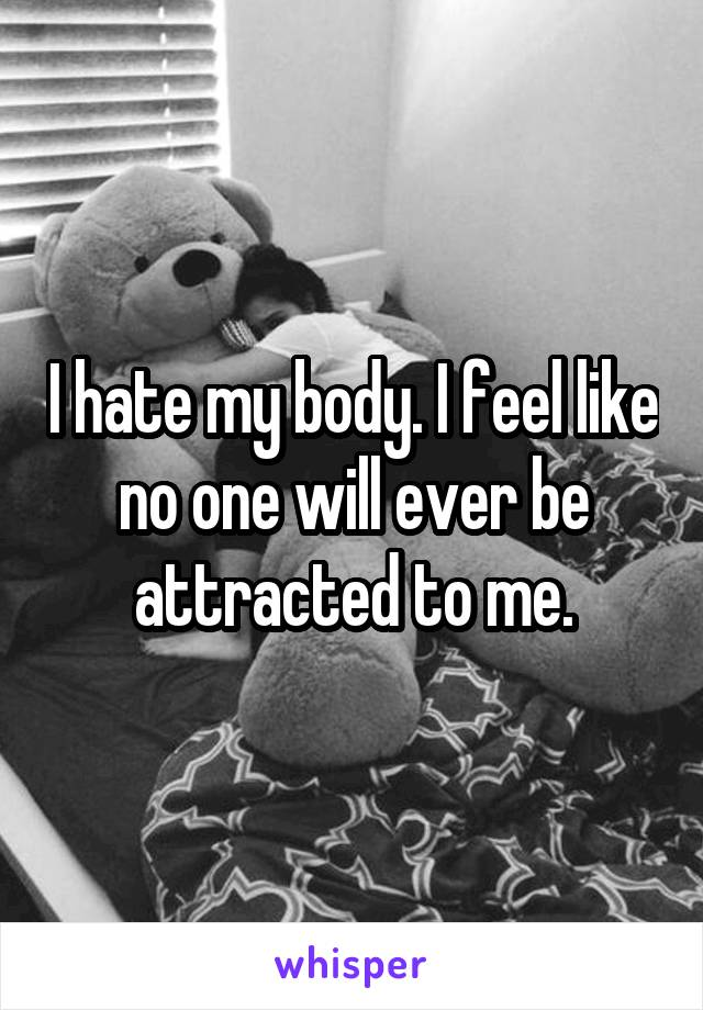 I hate my body. I feel like no one will ever be attracted to me.