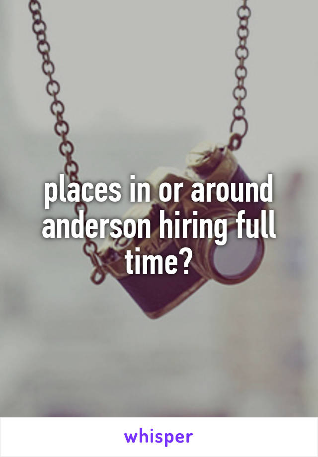 places in or around anderson hiring full time?