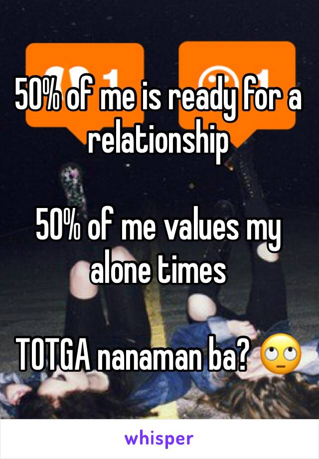 50% of me is ready for a relationship  50% of me values my alone times  TOTGA nanaman ba? 🙄