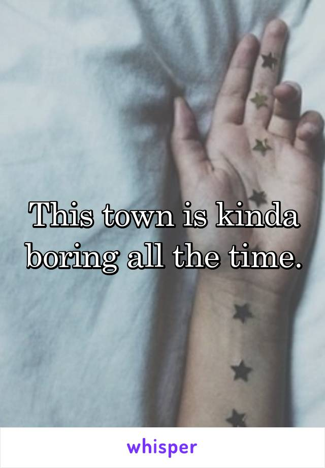This town is kinda boring all the time.