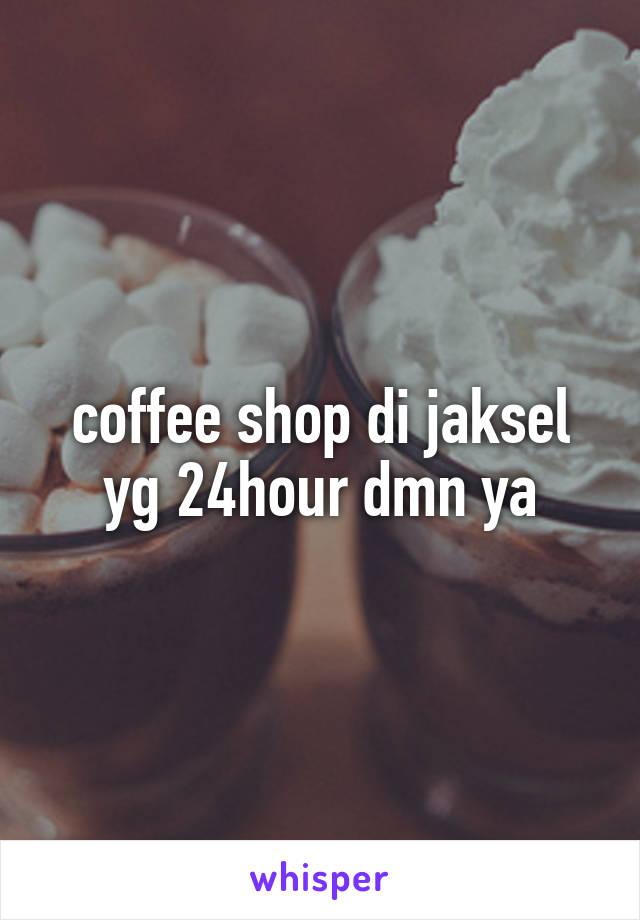 coffee shop di jaksel yg 24hour dmn ya