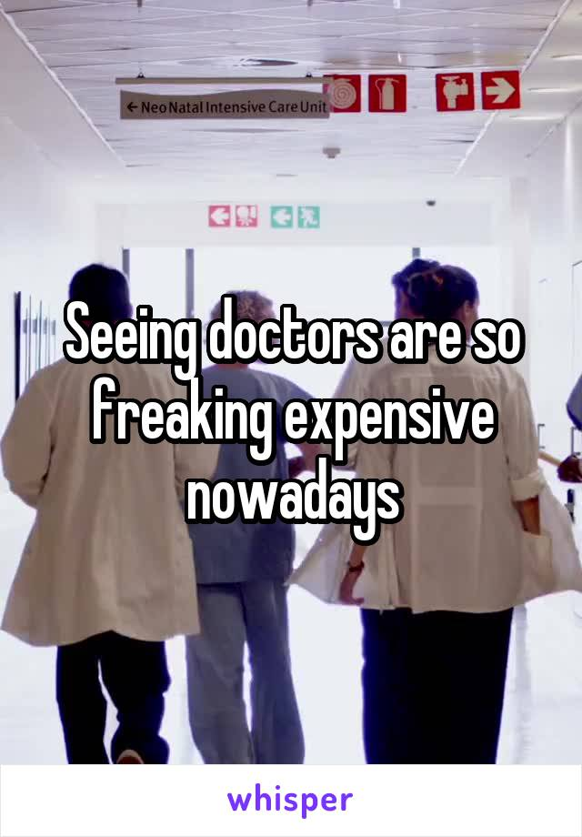 Seeing doctors are so freaking expensive nowadays