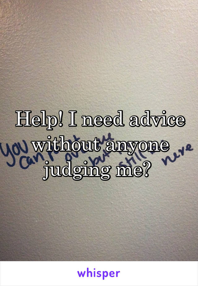 Help! I need advice without anyone judging me?