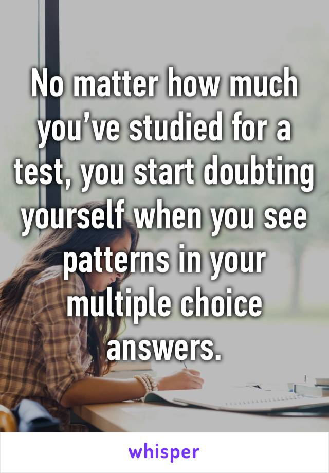 No matter how much you've studied for a test, you start doubting yourself when you see patterns in your multiple choice answers.