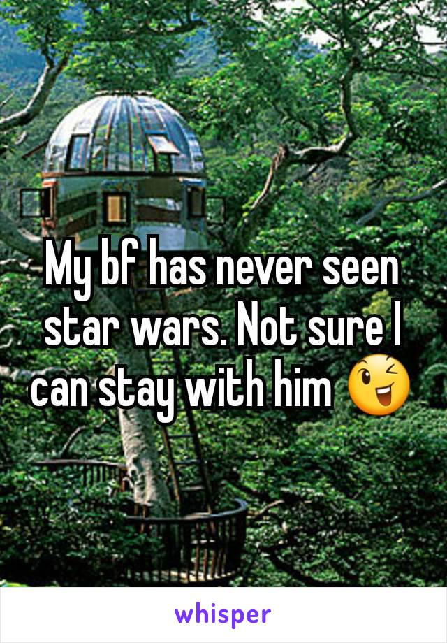 My bf has never seen star wars. Not sure I can stay with him 😉